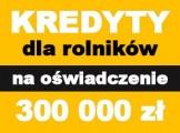 Kredyty dla rolników bez faktur! Na oświadczenie! 300 000 zł!